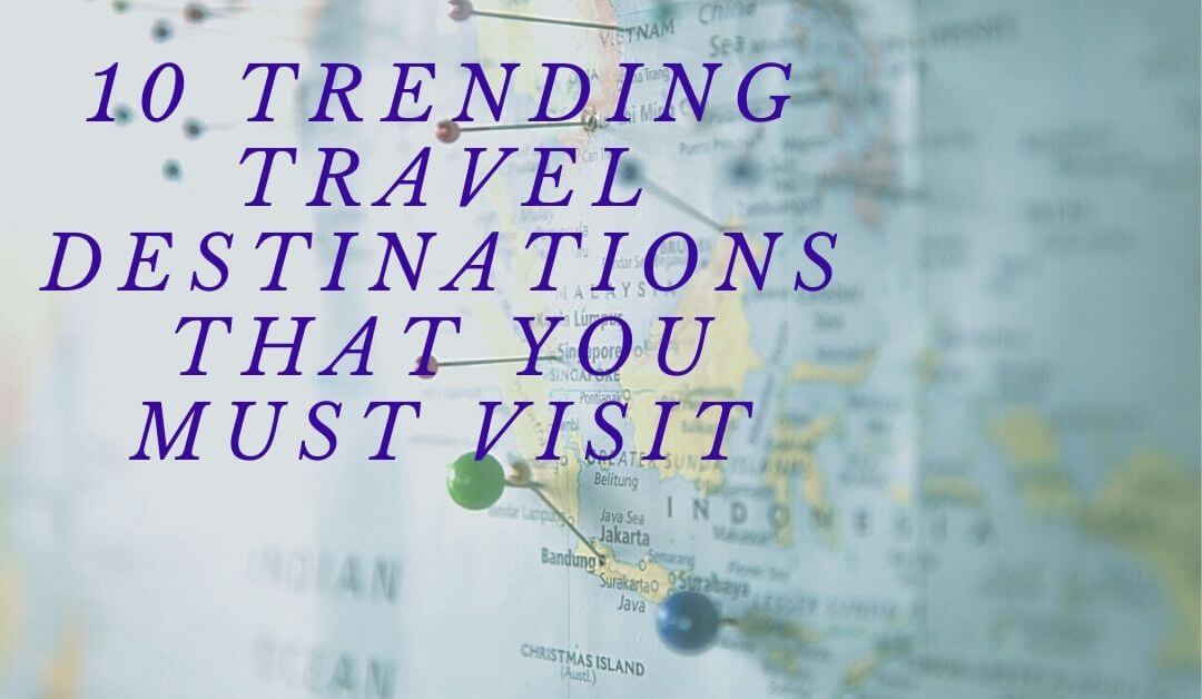10 trending travel destinations worldwide that you must visit